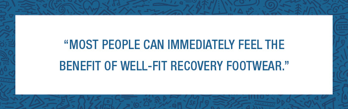 Most People Can Immediately Feel The Benefit of Well-Fit Recovery Footwear
